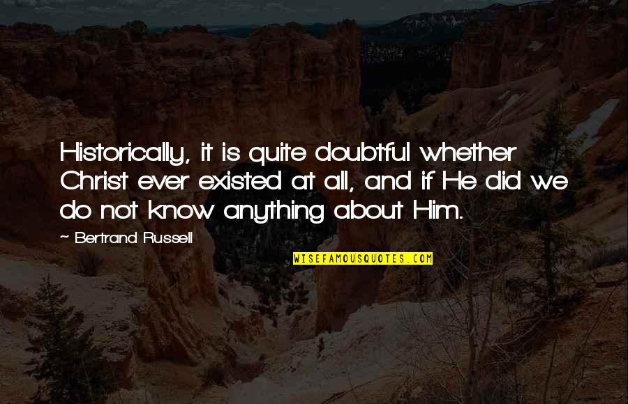 Religion Atheism Quotes By Bertrand Russell: Historically, it is quite doubtful whether Christ ever