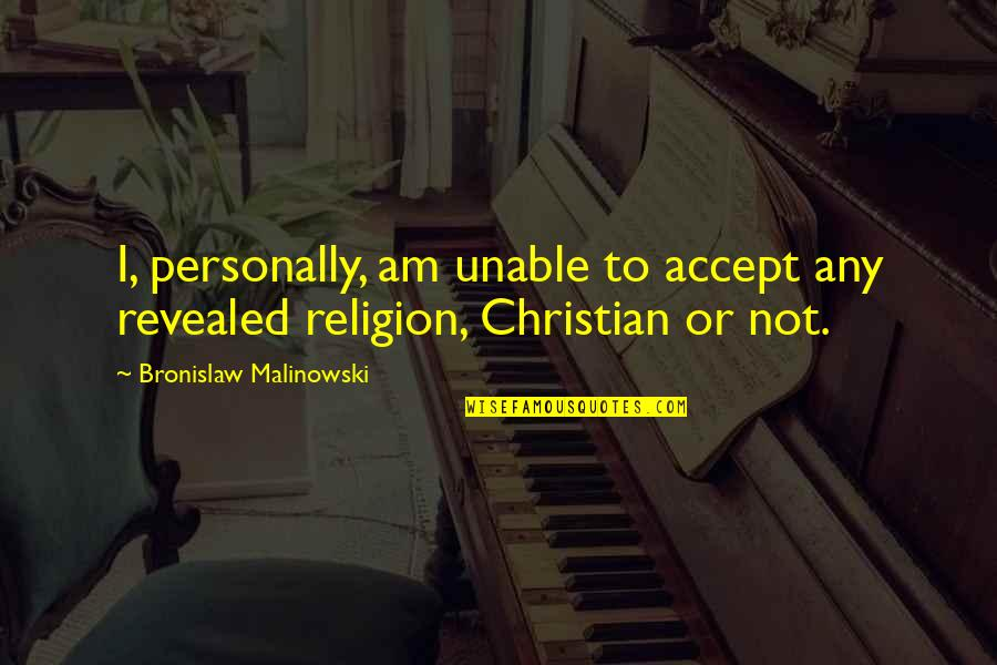 Religion Atheism Quotes By Bronislaw Malinowski: I, personally, am unable to accept any revealed