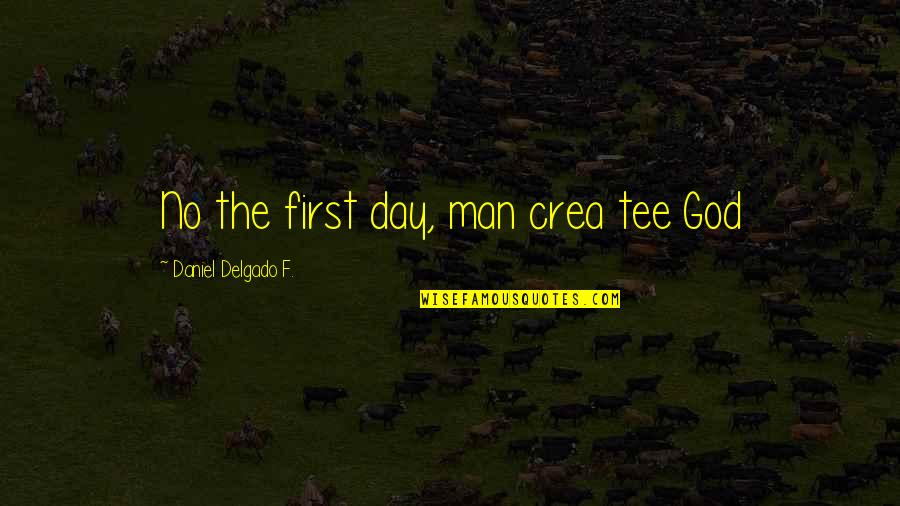 Religion Atheism Quotes By Daniel Delgado F.: No the first day, man crea tee God