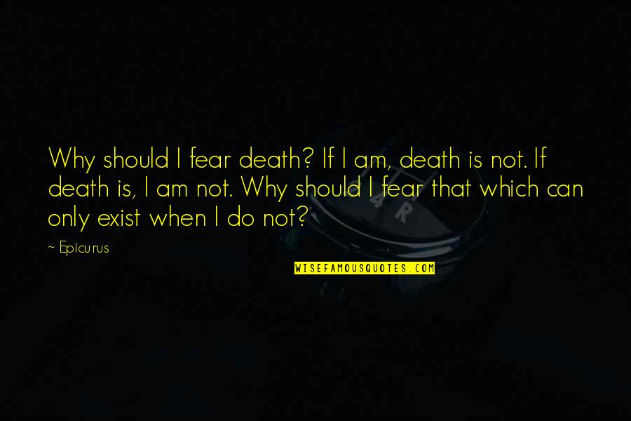 Religion Atheism Quotes By Epicurus: Why should I fear death? If I am,