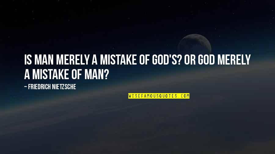 Religion Atheism Quotes By Friedrich Nietzsche: Is man merely a mistake of God's? Or