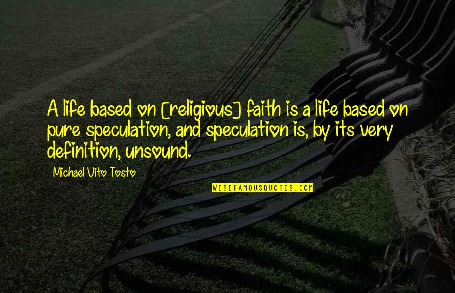 Religion Atheism Quotes By Michael Vito Tosto: A life based on [religious] faith is a