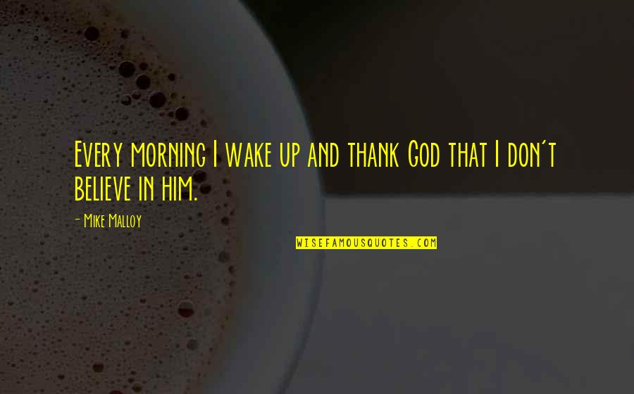 Religion Atheism Quotes By Mike Malloy: Every morning I wake up and thank God