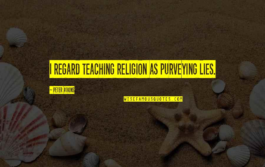 Religion Atheism Quotes By Peter Atkins: I regard teaching religion as purveying lies.