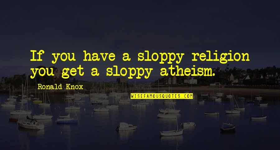Religion Atheism Quotes By Ronald Knox: If you have a sloppy religion you get