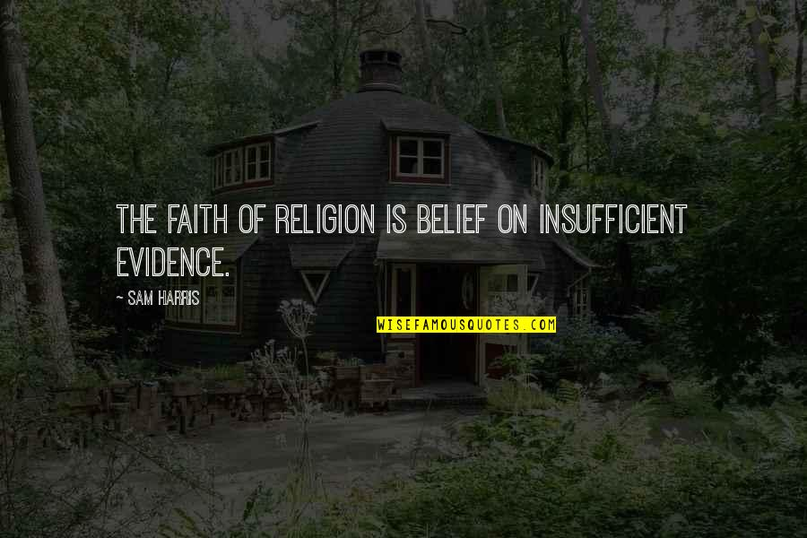Religion Atheism Quotes By Sam Harris: The faith of religion is belief on insufficient