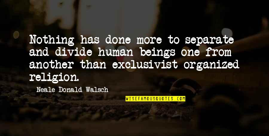 Religion Divide Quotes By Neale Donald Walsch: Nothing has done more to separate and divide