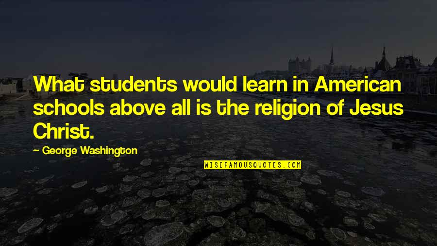 Religion In Schools Quotes By George Washington: What students would learn in American schools above