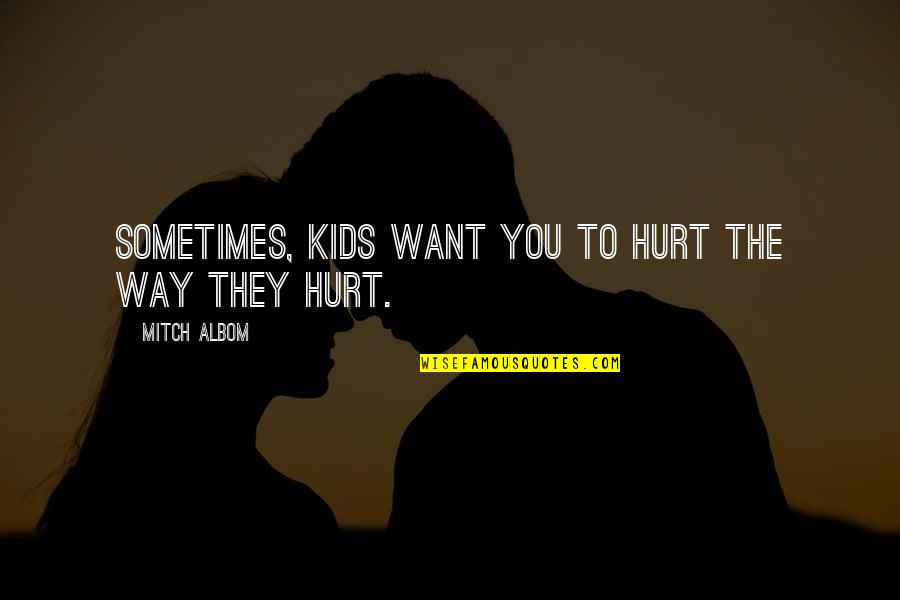 Religion In The Life Of Pi Quotes By Mitch Albom: Sometimes, kids want you to hurt the way