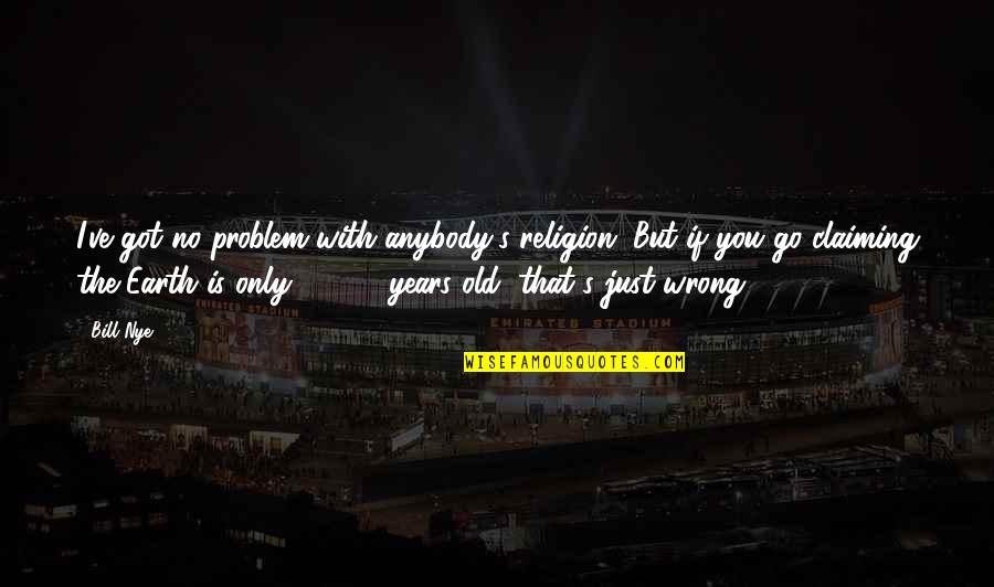 Religion Is Wrong Quotes By Bill Nye: I've got no problem with anybody's religion. But