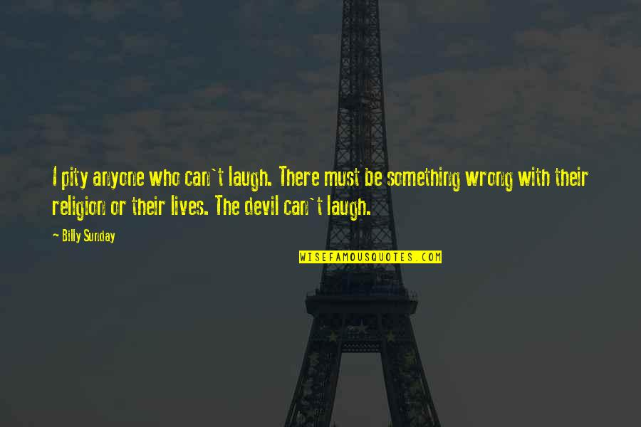 Religion Is Wrong Quotes By Billy Sunday: I pity anyone who can't laugh. There must