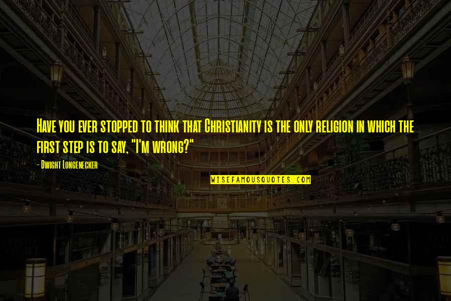 Religion Is Wrong Quotes By Dwight Longenecker: Have you ever stopped to think that Christianity