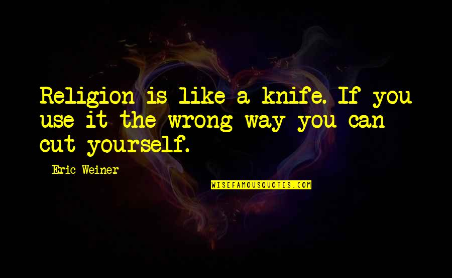 Religion Is Wrong Quotes By Eric Weiner: Religion is like a knife. If you use