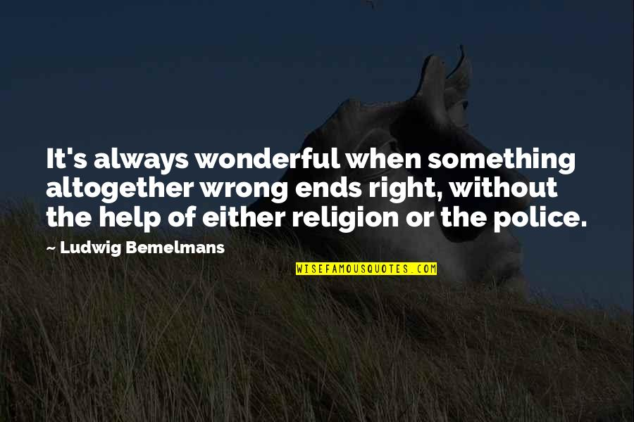 Religion Is Wrong Quotes By Ludwig Bemelmans: It's always wonderful when something altogether wrong ends