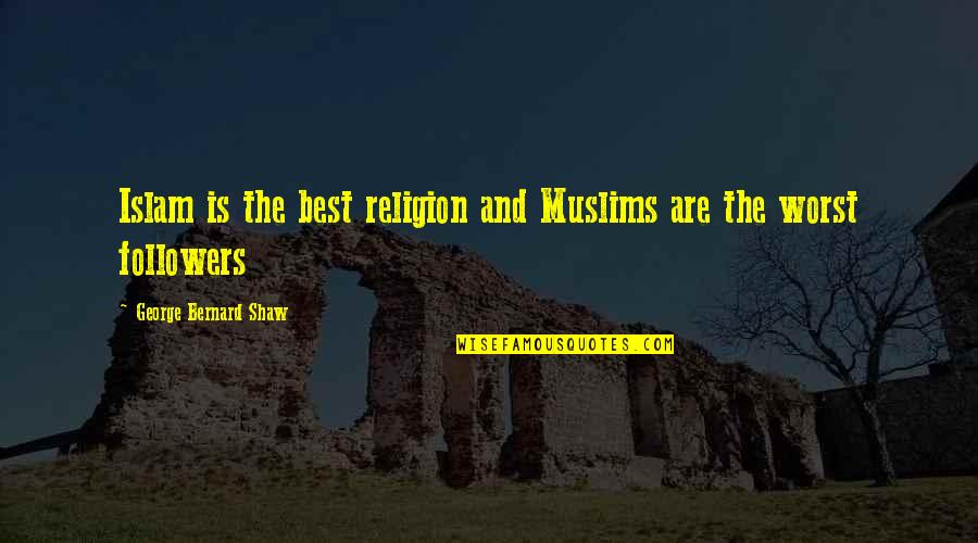 Religion Islam Quotes By George Bernard Shaw: Islam is the best religion and Muslims are