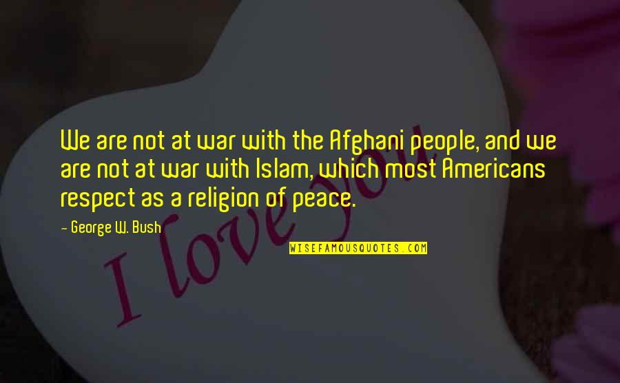 Religion Islam Quotes By George W. Bush: We are not at war with the Afghani