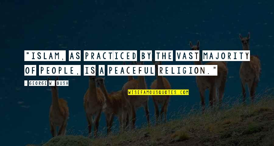 """Religion Islam Quotes By George W. Bush: """"Islam, as practiced by the vast majority of"""