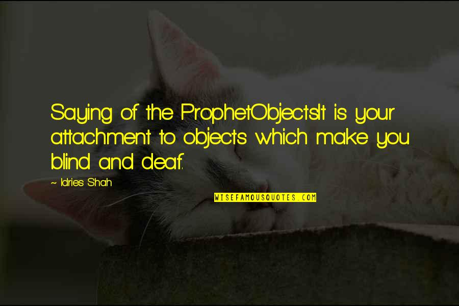 Religion Islam Quotes By Idries Shah: Saying of the ProphetObjectsIt is your attachment to