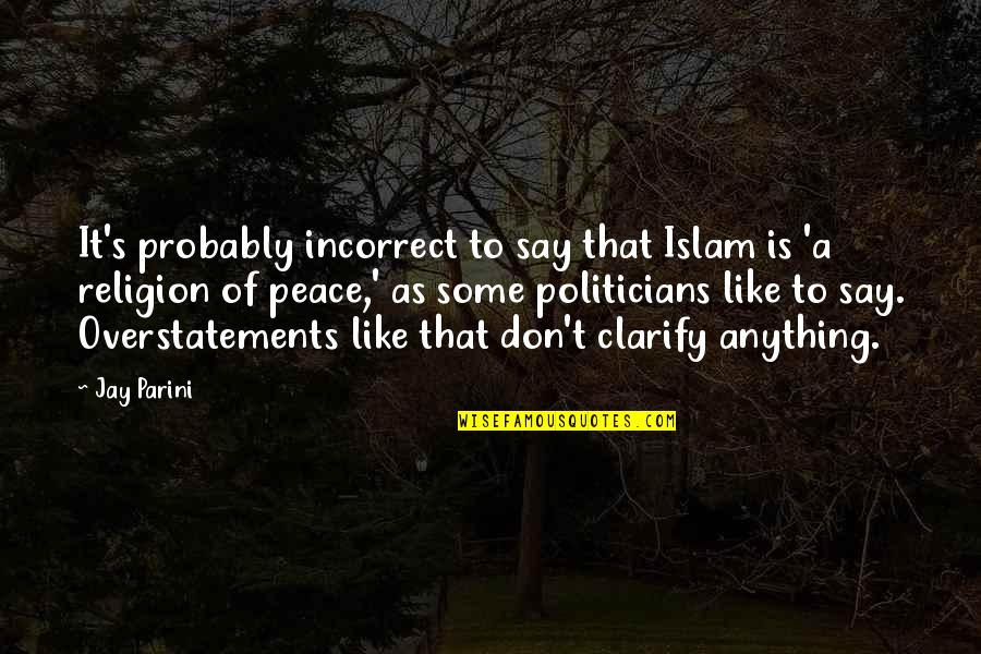 Religion Islam Quotes By Jay Parini: It's probably incorrect to say that Islam is