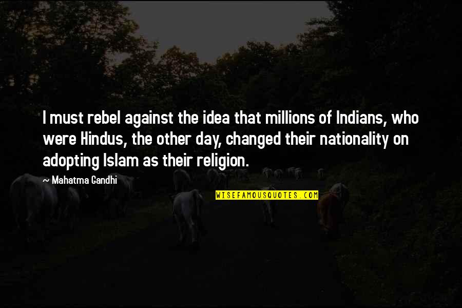 Religion Islam Quotes By Mahatma Gandhi: I must rebel against the idea that millions