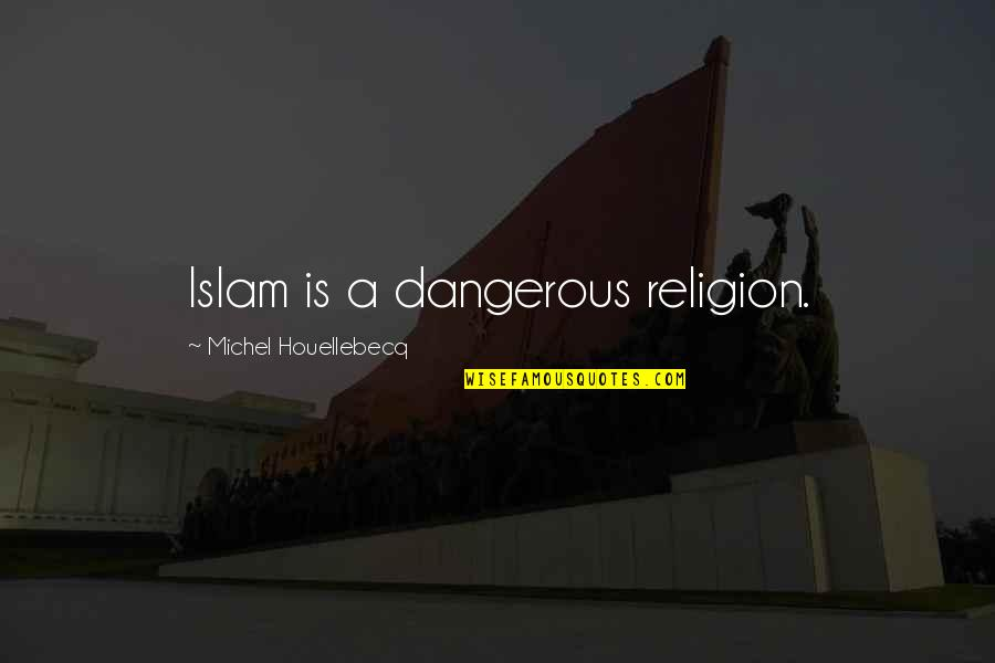 Religion Islam Quotes By Michel Houellebecq: Islam is a dangerous religion.