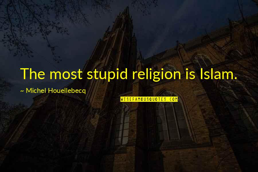 Religion Islam Quotes By Michel Houellebecq: The most stupid religion is Islam.