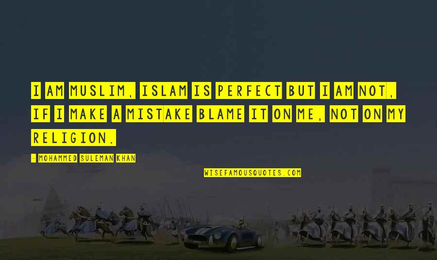 Religion Islam Quotes By Mohammed Suleman Khan: I am Muslim, Islam is Perfect but I