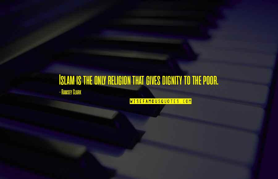 Religion Islam Quotes By Ramsey Clark: Islam is the only religion that gives dignity