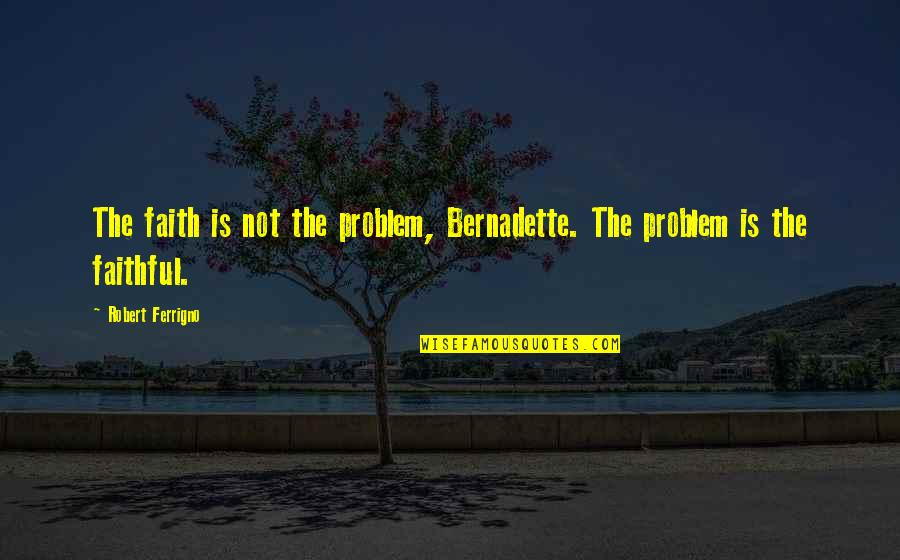 Religion Islam Quotes By Robert Ferrigno: The faith is not the problem, Bernadette. The