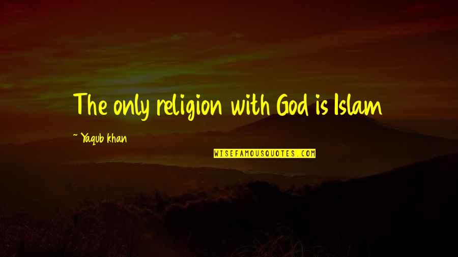Religion Islam Quotes By Yaqub Khan: The only religion with God is Islam