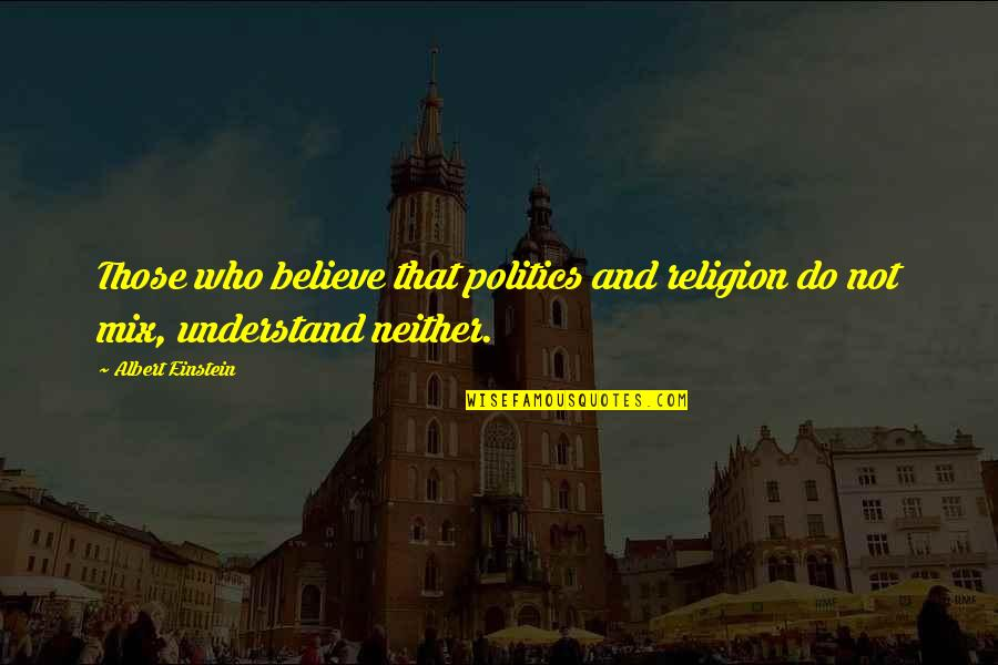Religion Politics Quotes By Albert Einstein: Those who believe that politics and religion do