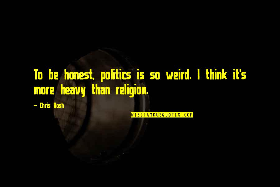 Religion Politics Quotes By Chris Bosh: To be honest, politics is so weird. I
