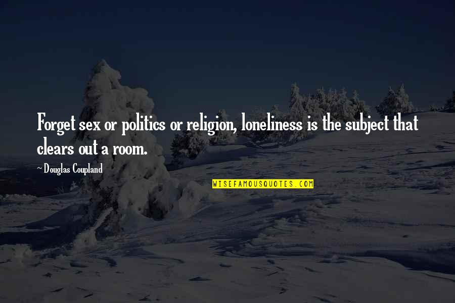 Religion Politics Quotes By Douglas Coupland: Forget sex or politics or religion, loneliness is