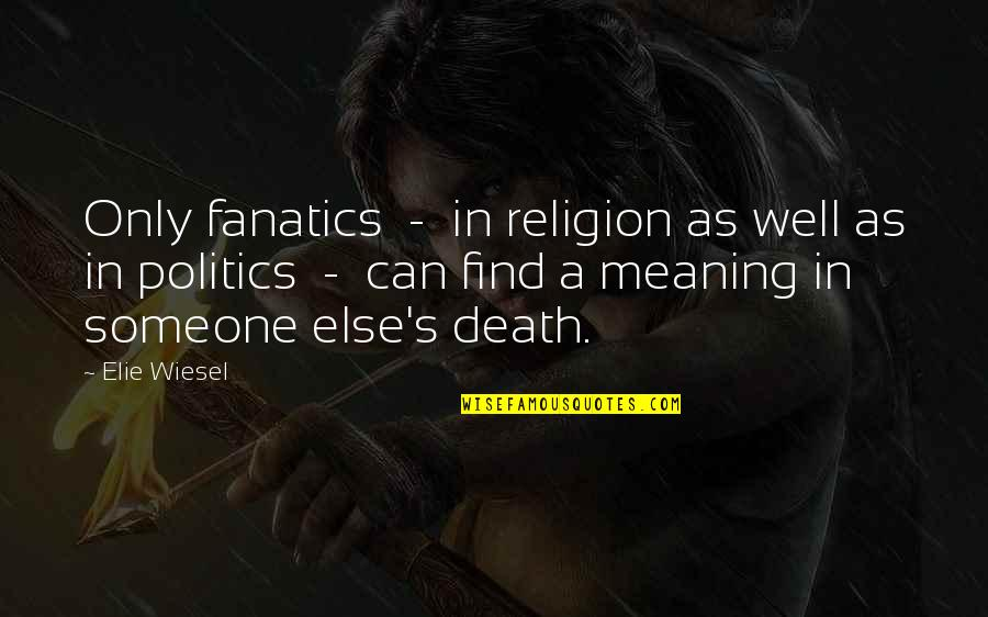 Religion Politics Quotes By Elie Wiesel: Only fanatics - in religion as well as