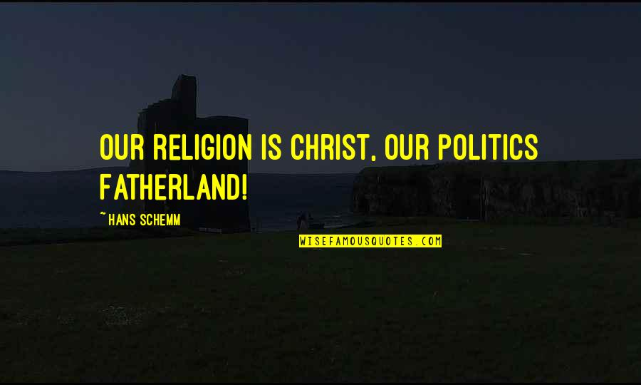 Religion Politics Quotes By Hans Schemm: Our religion is Christ, our politics Fatherland!
