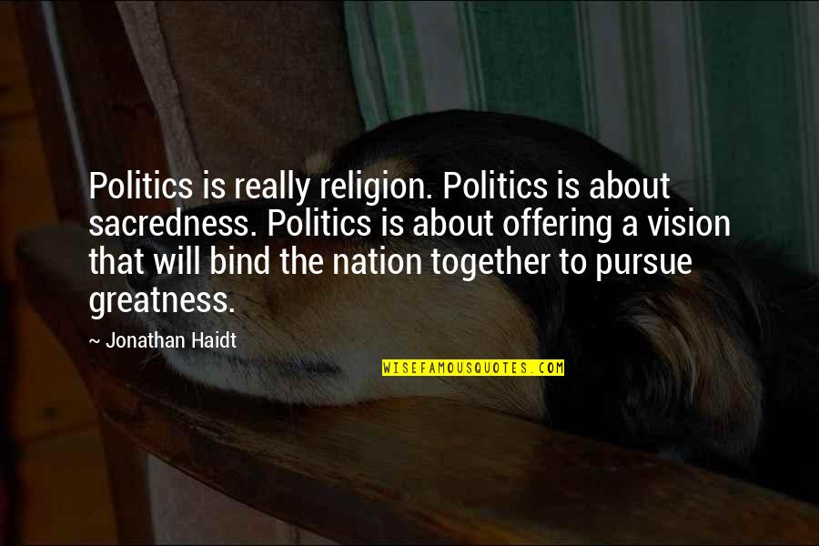 Religion Politics Quotes By Jonathan Haidt: Politics is really religion. Politics is about sacredness.