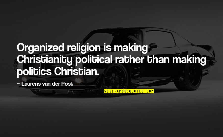 Religion Politics Quotes By Laurens Van Der Post: Organized religion is making Christianity political rather than