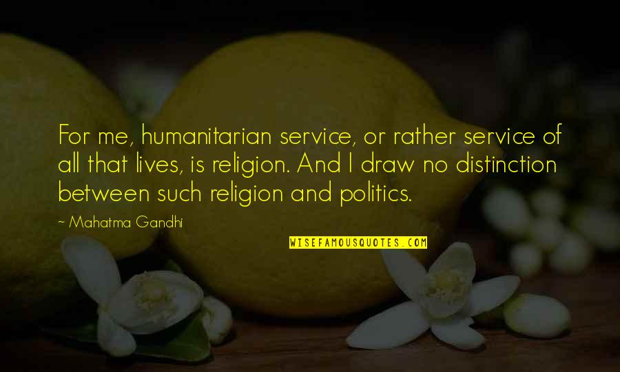 Religion Politics Quotes By Mahatma Gandhi: For me, humanitarian service, or rather service of