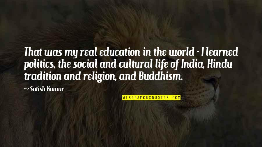 Religion Politics Quotes By Satish Kumar: That was my real education in the world