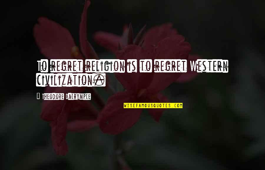 Religion Politics Quotes By Theodore Dalrymple: To regret religion is to regret Western civilization.