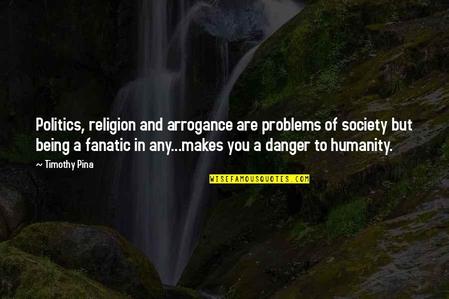 Religion Politics Quotes By Timothy Pina: Politics, religion and arrogance are problems of society