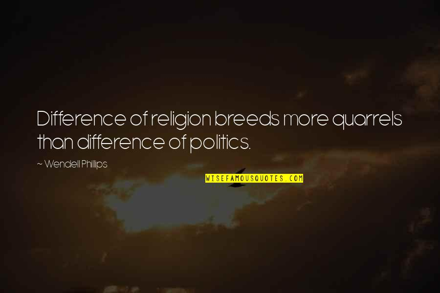 Religion Politics Quotes By Wendell Phillips: Difference of religion breeds more quarrels than difference