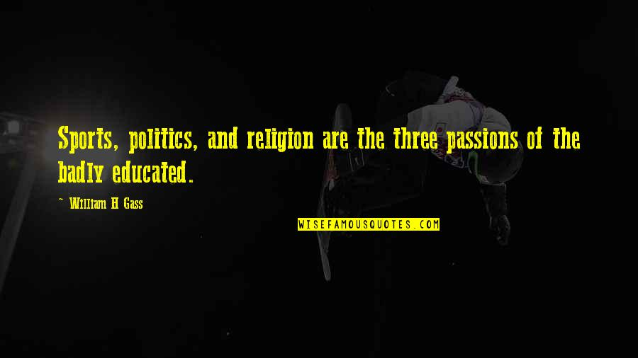 Religion Politics Quotes By William H Gass: Sports, politics, and religion are the three passions