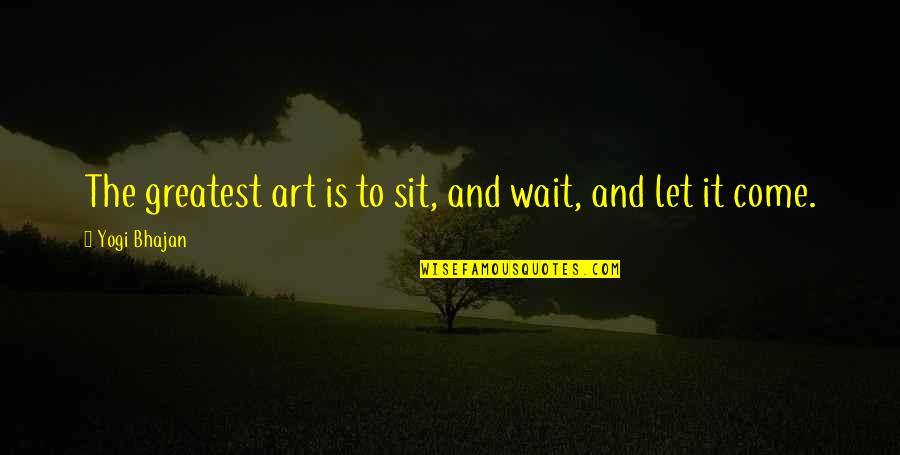 Religions In Asia Quotes By Yogi Bhajan: The greatest art is to sit, and wait,