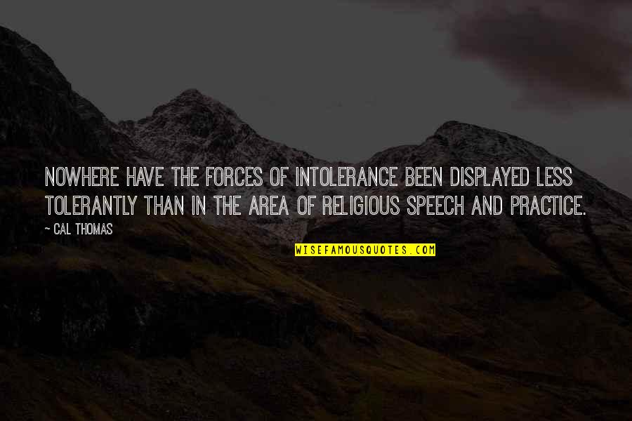 Religious Intolerance Quotes By Cal Thomas: Nowhere have the forces of intolerance been displayed