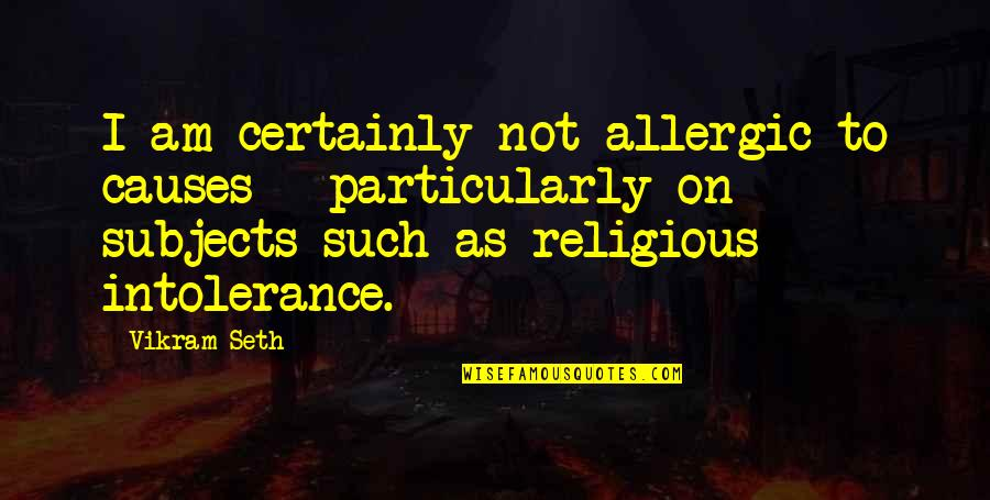 Religious Intolerance Quotes By Vikram Seth: I am certainly not allergic to causes -