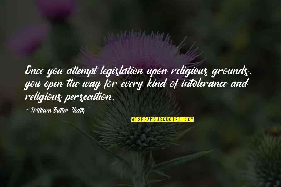 Religious Intolerance Quotes By William Butler Yeats: Once you attempt legislation upon religious grounds, you