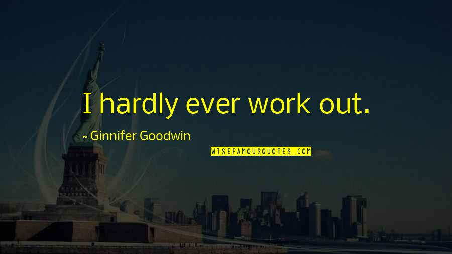 Religious Piety Quotes By Ginnifer Goodwin: I hardly ever work out.