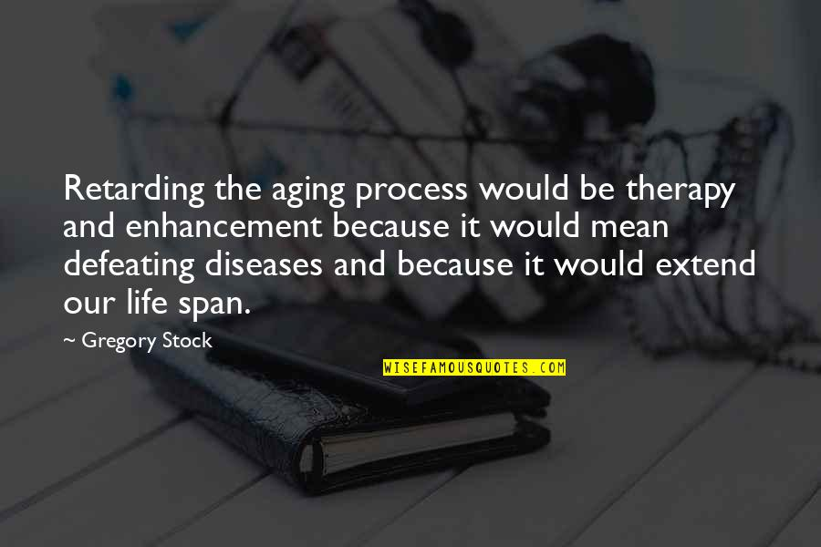 Religious Piety Quotes By Gregory Stock: Retarding the aging process would be therapy and