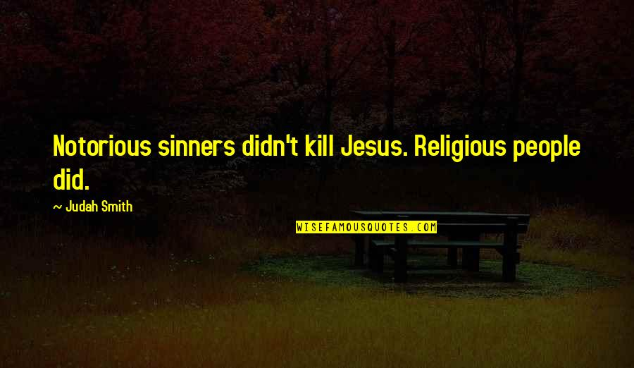 Religious Sinners Quotes By Judah Smith: Notorious sinners didn't kill Jesus. Religious people did.